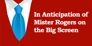 In Anticipation of Mister Rogers on the Big Screen