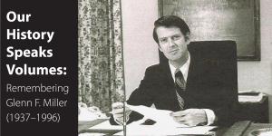 Our History Speaks Volumes: Remembering Glenn F. Miller (1937–1996)
