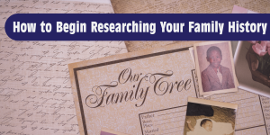 How to Begin Researching Your Family History