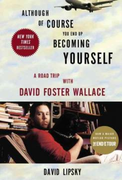Although of Course You End Up Becoming Yourself: A Road Trip with David Foster Wallace by David Lipsky