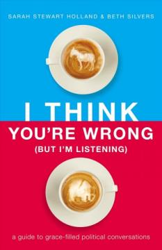 I Think You're Wrong (But I'm Listening): A Guide to Grace-Filled Political Conversations by Sarah Stewart Holland and Beth Silvers