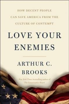 Love Your Enemies: How Decent People Can Save America from Our Culture of Contempt by Arthur C. Brooks.